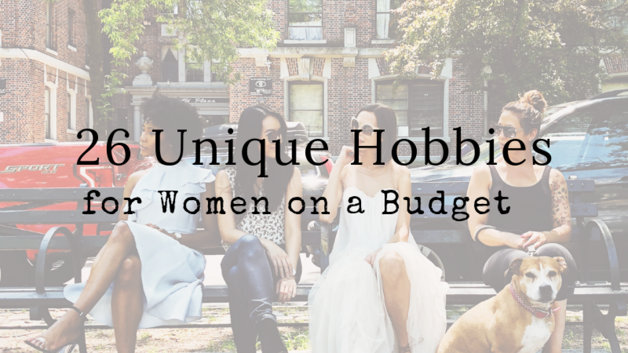 26 Unique Hobbies For Women On A Budget Scaleitsimple